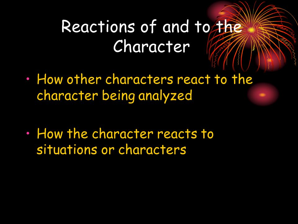 Reactions of and to the Character How other characters react to the character being analyzed How the character reacts to situations or characters