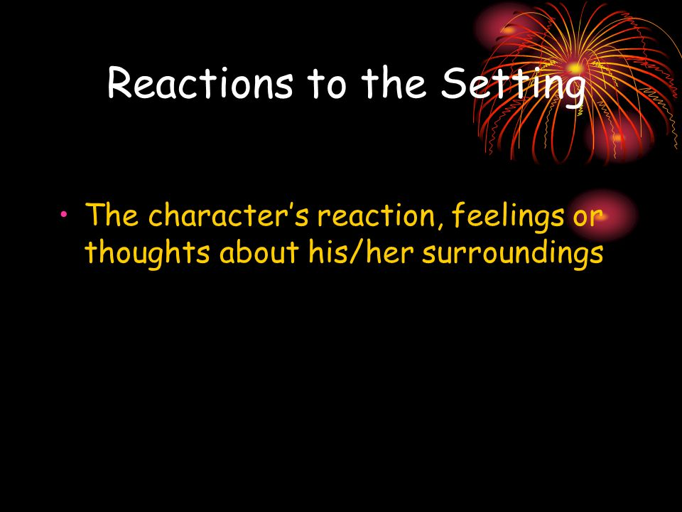 Reactions to the Setting The characters reaction, feelings or thoughts about his/her surroundings