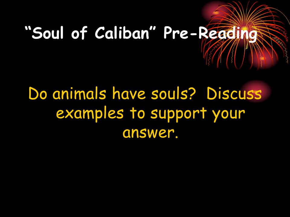 Soul of Caliban Pre-Reading Do animals have souls? Discuss examples to support your answer.