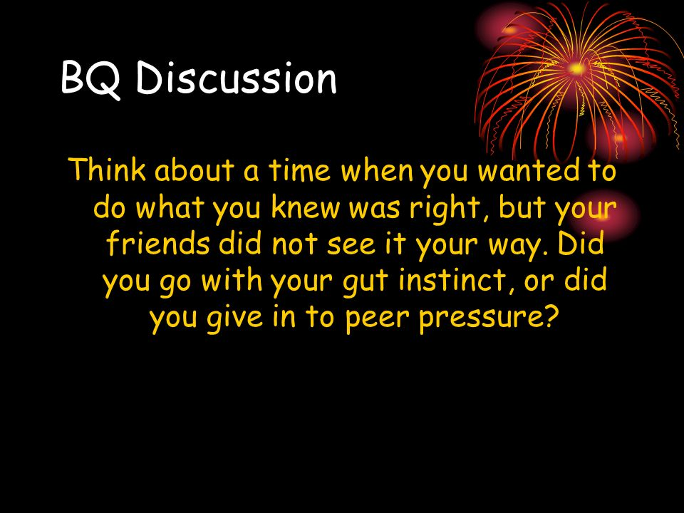 BQ Discussion Think about a time when you wanted to do what you knew was right, but your friends did not see it your way. Did you go with your gut ins