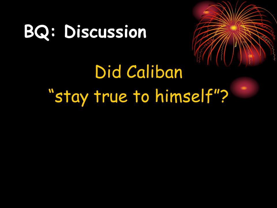 BQ: Discussion Did Caliban stay true to himself?