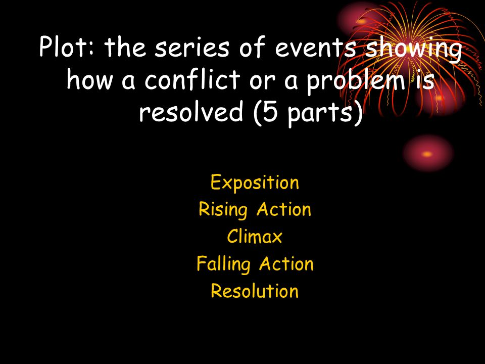 Plot: the series of events showing how a conflict or a problem is resolved (5 parts) Exposition Rising Action Climax Falling Action Resolution