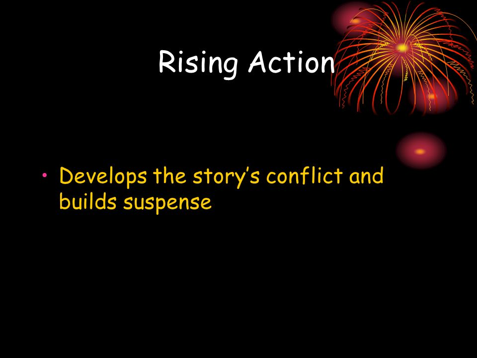 Rising Action Develops the storys conflict and builds suspense