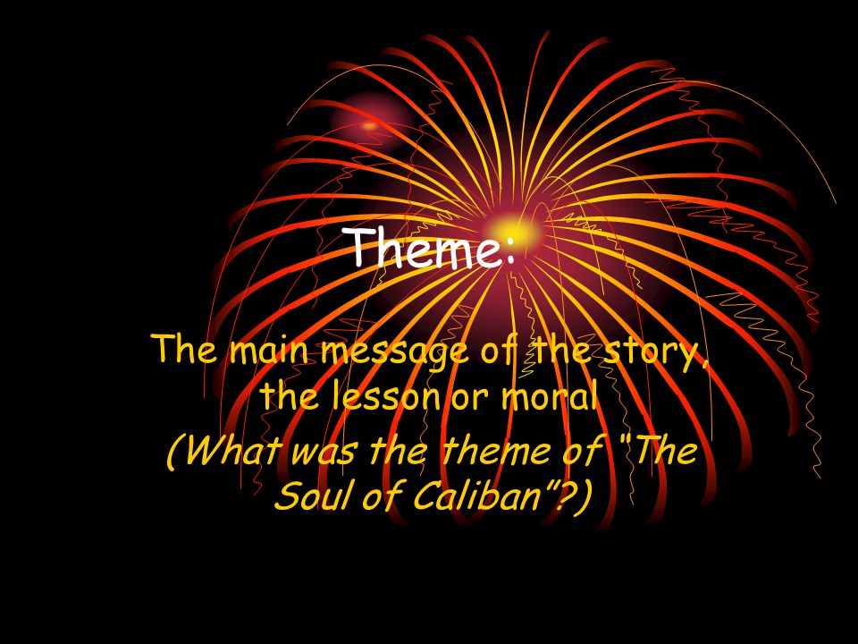 Theme: The main message of the story, the lesson or moral (What was the theme of The Soul of Caliban?)