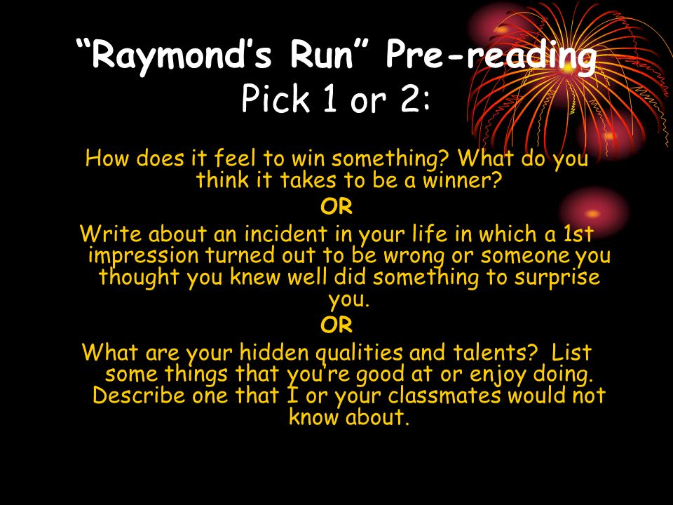 Raymonds Run Pre-reading Pick 1 or 2: How does it feel to win something? What do you think it takes to be a winner? OR Write about an incident in your