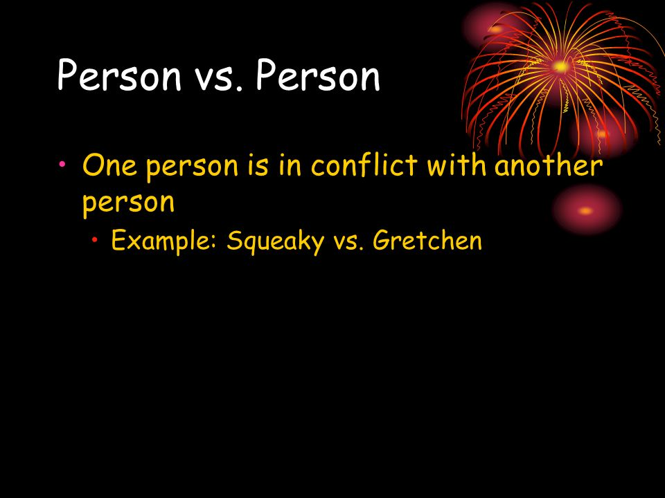 Person vs. Person One person is in conflict with another person Example: Squeaky vs. Gretchen