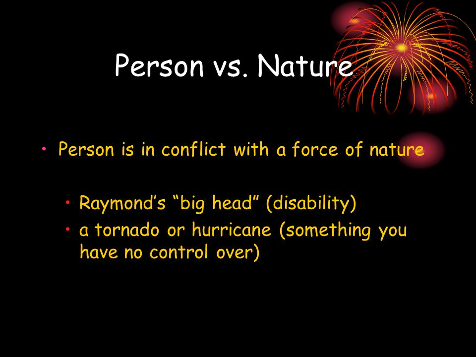 Person vs. Nature Person is in conflict with a force of nature Raymonds big head (disability) a tornado or hurricane (something you have no control ov