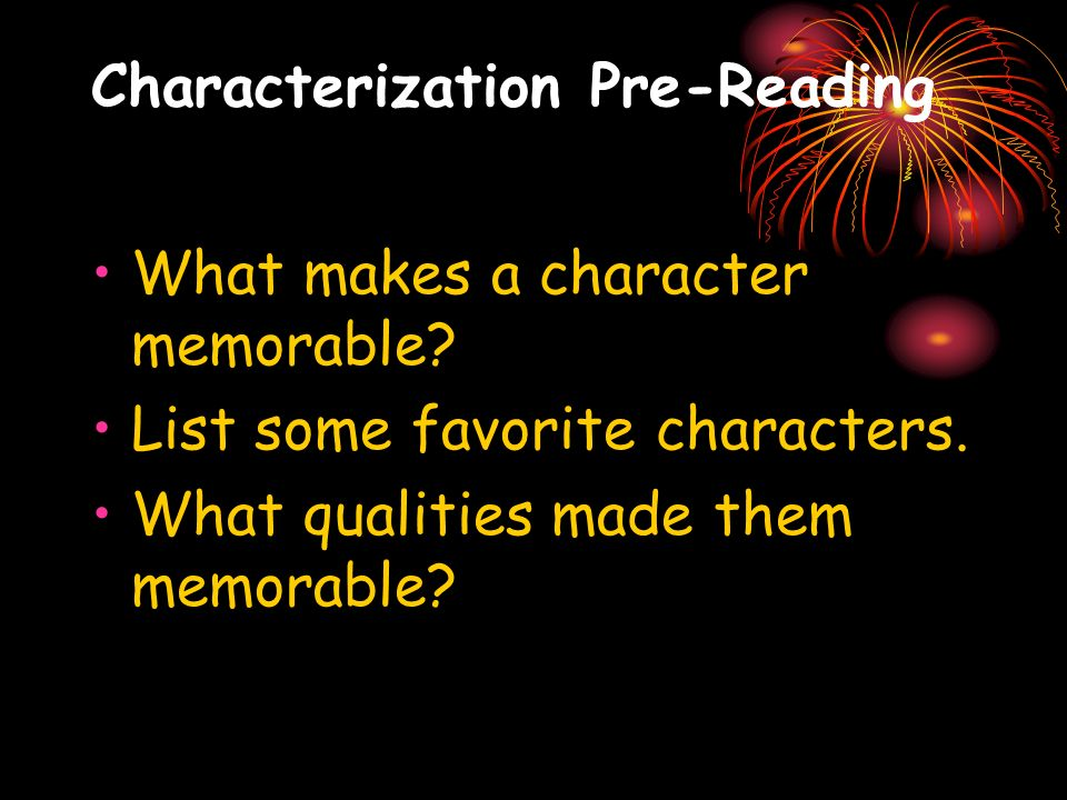 Characterization Pre-Reading What makes a character memorable? List some favorite characters. What qualities made them memorable?
