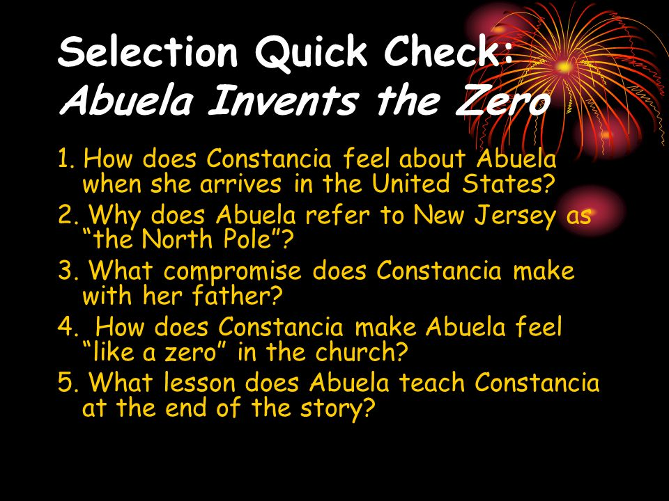 Selection Quick Check: Abuela Invents the Zero 1. How does Constancia feel about Abuela when she arrives in the United States? 2. Why does Abuela refe
