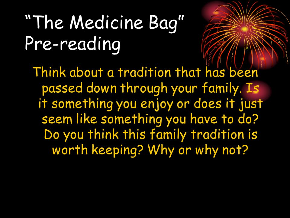 The Medicine Bag Pre-reading Think about a tradition that has been passed down through your family. Is it something you enjoy or does it just seem lik
