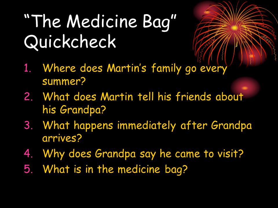 The Medicine Bag Quickcheck 1.Where does Martins family go every summer? 2.What does Martin tell his friends about his Grandpa? 3.What happens immedia