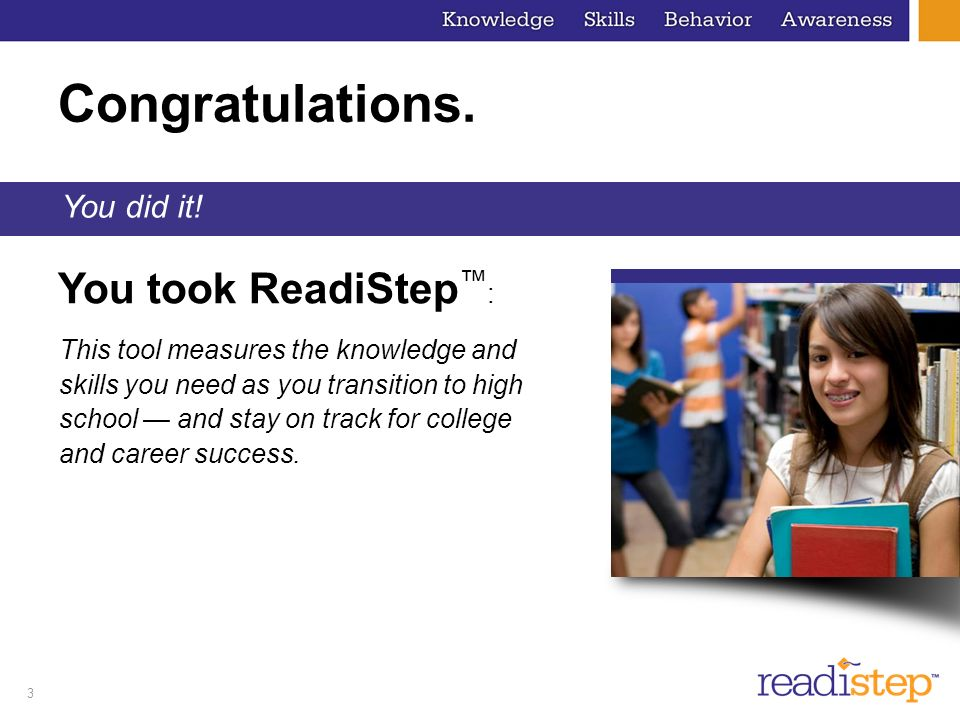 3 You took ReadiStep : Congratulations. You did it! This tool measures the knowledge and skills you need as you transition to high school and stay on