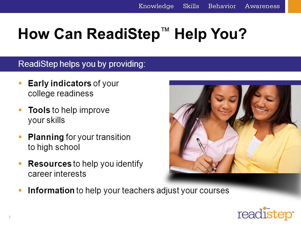 7 How Can ReadiStep Help You? Early indicators of your college readiness Tools to help improve your skills Planning for your transition to high school