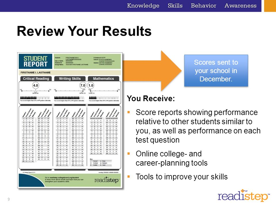 9 Review Your Results You Receive: Score reports showing performance relative to other students similar to you, as well as performance on each test qu