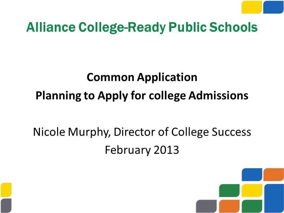 Common Application Planning to Apply for college Admissions Nicole Murphy, Director of College Success February 2013 Alliance College-Ready Public Sch