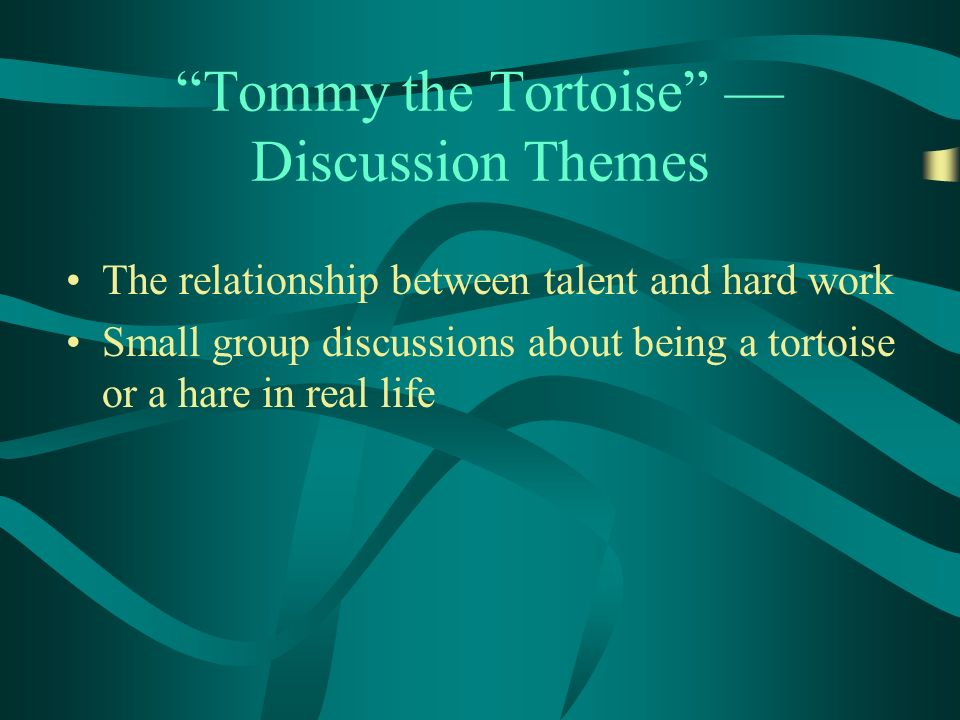 Tommy the Tortoise Discussion Themes The relationship between talent and hard work Small group discussions about being a tortoise or a hare in real life