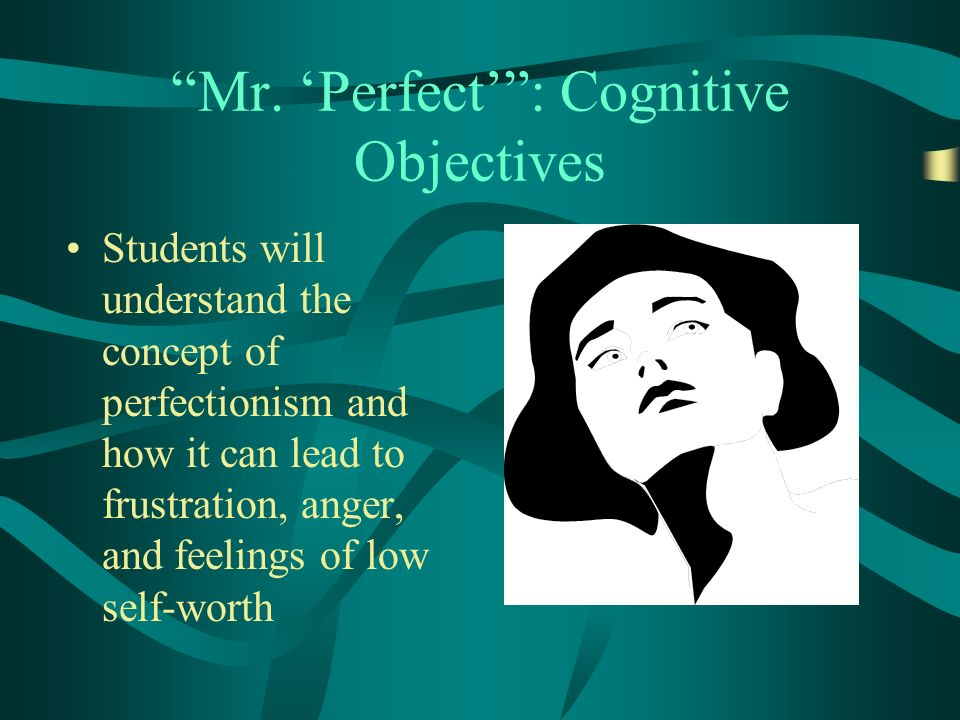 Mr. Perfect: Cognitive Objectives Students will understand the concept of perfectionism and how it can lead to frustration, anger, and feelings of low