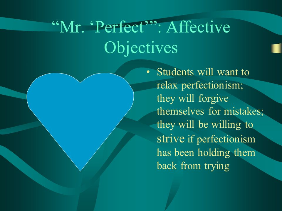 Mr. Perfect: Affective Objectives Students will want to relax perfectionism; they will forgive themselves for mistakes; they will be willing to strive