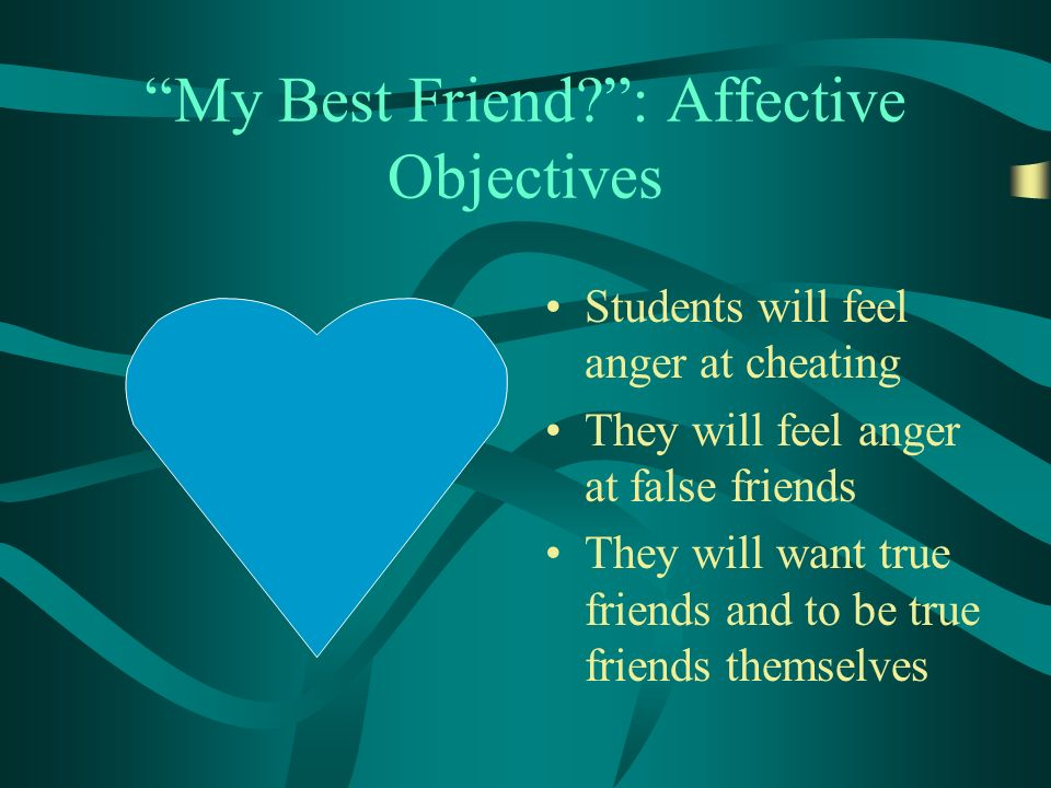 My Best Friend : Affective Objectives Students will feel anger at cheating They will feel anger at false friends They will want true friends and to be true friends themselves