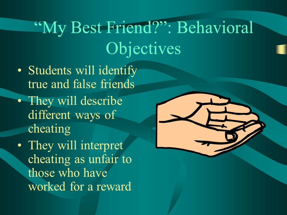 My Best Friend : Behavioral Objectives Students will identify true and false friends They will describe different ways of cheating They will interpret cheating as unfair to those who have worked for a reward