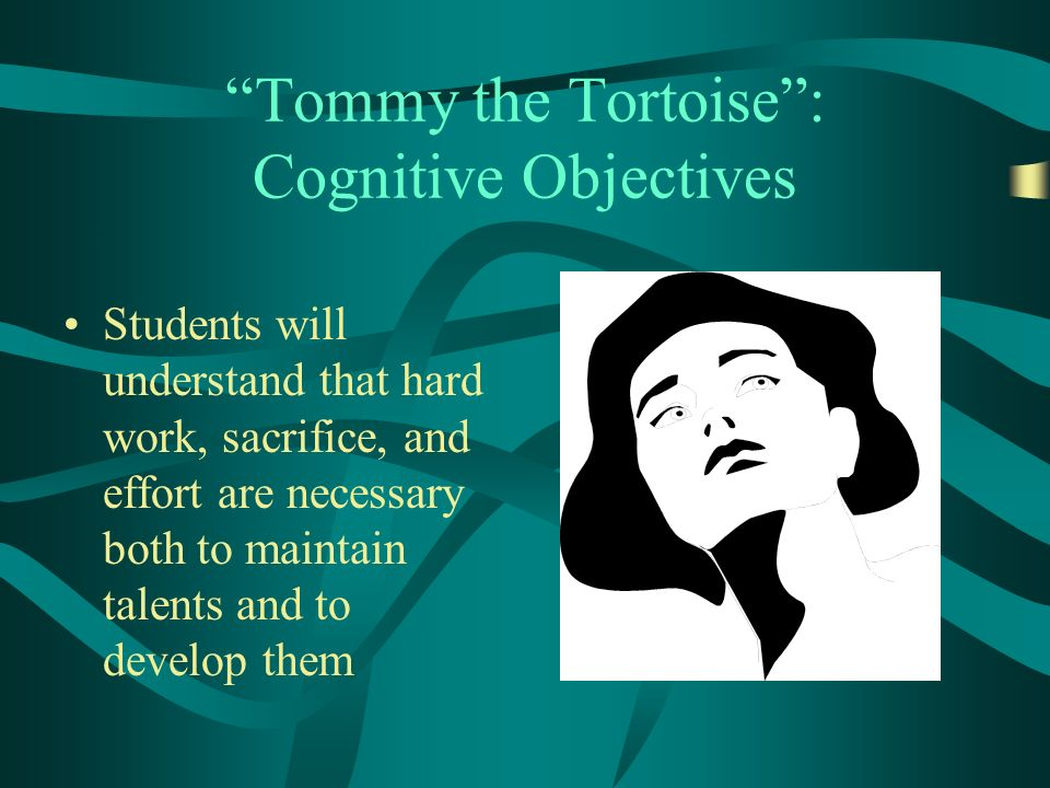 Tommy the Tortoise: Cognitive Objectives Students will understand that hard work, sacrifice, and effort are necessary both to maintain talents and to develop them
