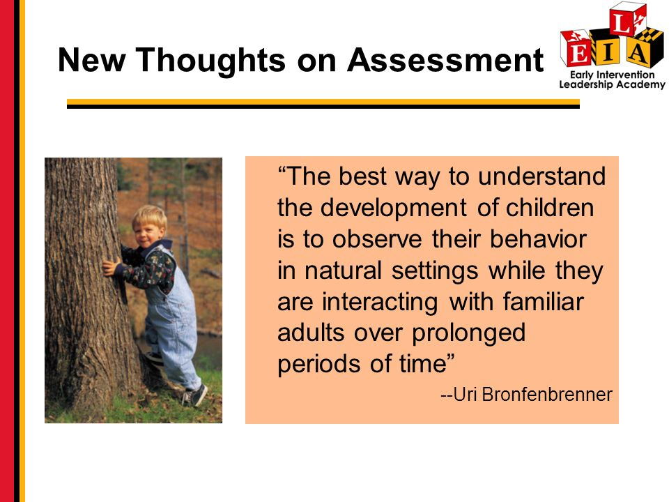 The best way to understand the development of children is to observe their behavior in natural settings while they are interacting with familiar adults over prolonged periods of time --Uri Bronfenbrenner New Thoughts on Assessment