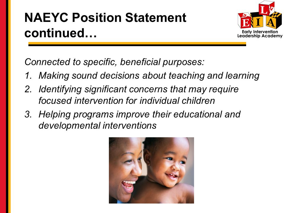 NAEYC Position Statement continued… Connected to specific, beneficial purposes: 1.Making sound decisions about teaching and learning 2.Identifying significant concerns that may require focused intervention for individual children 3.Helping programs improve their educational and developmental interventions
