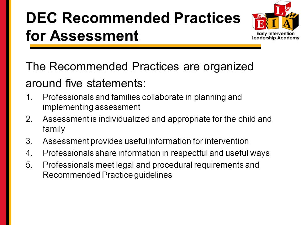 DEC Recommended Practices for Assessment The Recommended Practices are organized around five statements: 1.Professionals and families collaborate in planning and implementing assessment 2.Assessment is individualized and appropriate for the child and family 3.Assessment provides useful information for intervention 4.Professionals share information in respectful and useful ways 5.Professionals meet legal and procedural requirements and Recommended Practice guidelines