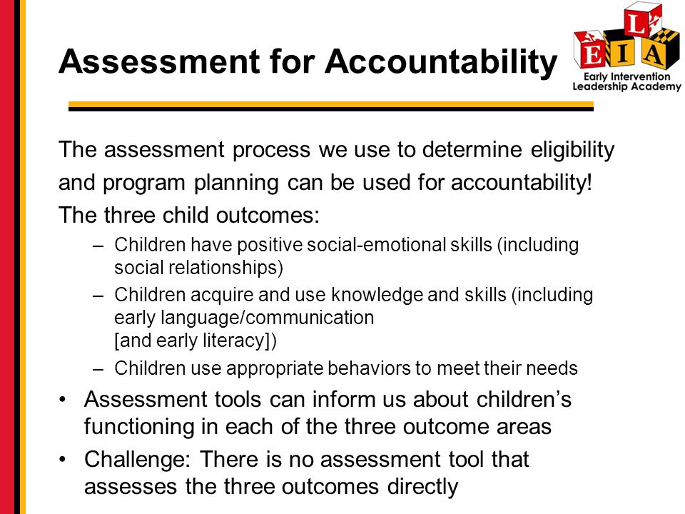 Assessment for Accountability The assessment process we use to determine eligibility and program planning can be used for accountability.