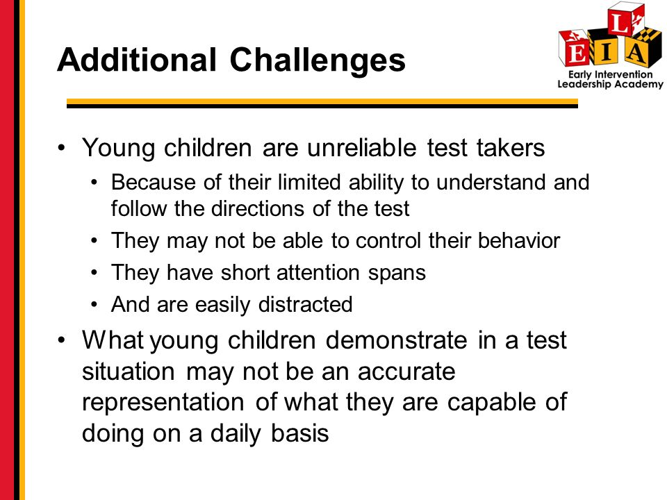 Additional Challenges Young children are unreliable test takers Because of their limited ability to understand and follow the directions of the test They may not be able to control their behavior They have short attention spans And are easily distracted What young children demonstrate in a test situation may not be an accurate representation of what they are capable of doing on a daily basis
