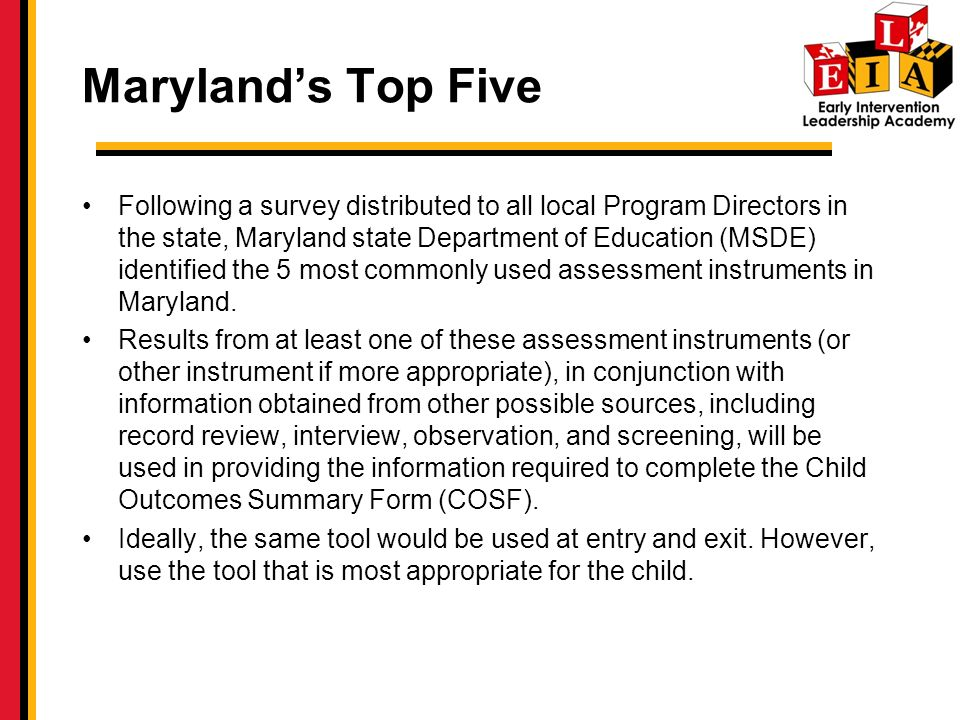 Marylands Top Five Following a survey distributed to all local Program Directors in the state, Maryland state Department of Education (MSDE) identified the 5 most commonly used assessment instruments in Maryland.