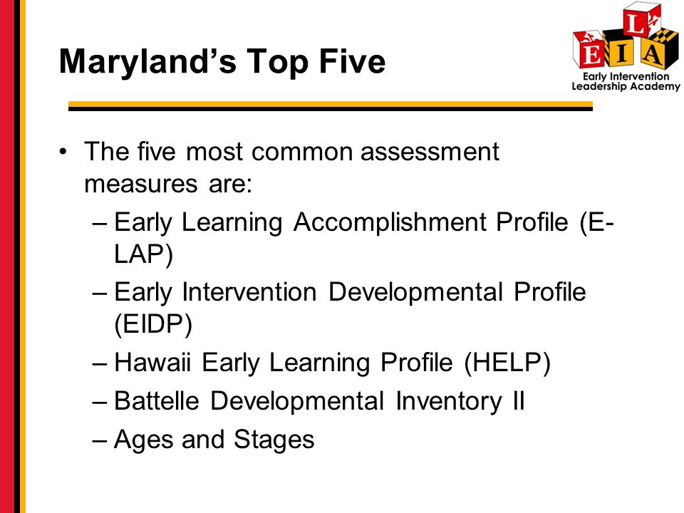Marylands Top Five The five most common assessment measures are: –Early Learning Accomplishment Profile (E- LAP) –Early Intervention Developmental Profile (EIDP) –Hawaii Early Learning Profile (HELP) –Battelle Developmental Inventory II –Ages and Stages