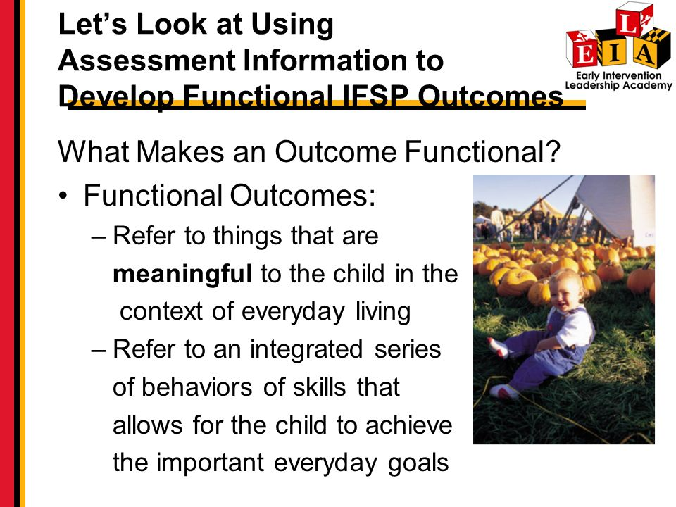 Lets Look at Using Assessment Information to Develop Functional IFSP Outcomes What Makes an Outcome Functional.