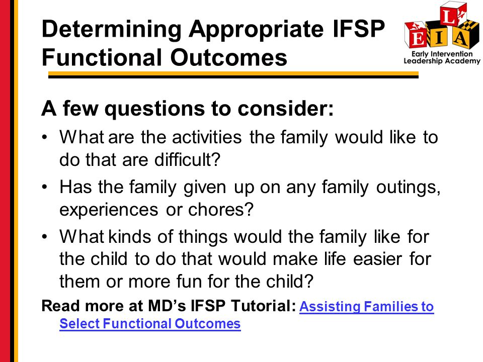 Determining Appropriate IFSP Functional Outcomes A few questions to consider: What are the activities the family would like to do that are difficult.