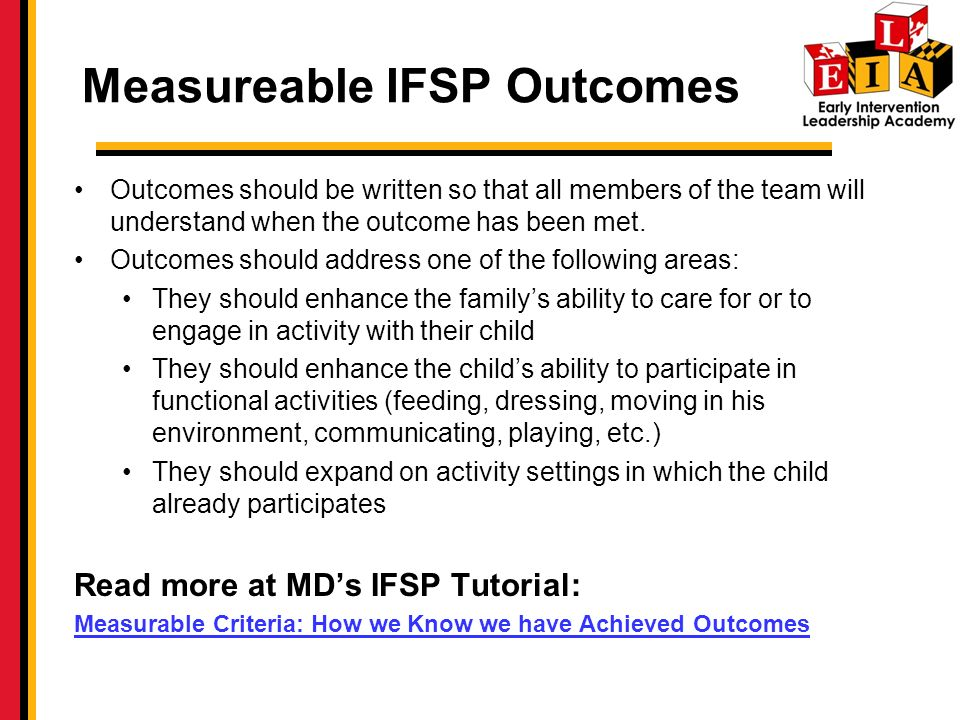 Measureable IFSP Outcomes Outcomes should be written so that all members of the team will understand when the outcome has been met.