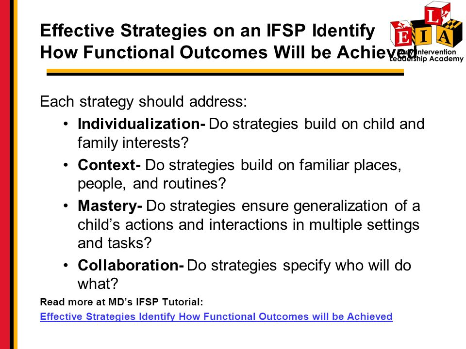 Effective Strategies on an IFSP Identify How Functional Outcomes Will be Achieved Each strategy should address: Individualization- Do strategies build on child and family interests.