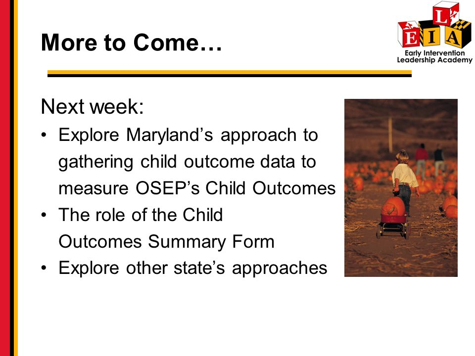 More to Come… Next week: Explore Marylands approach to gathering child outcome data to measure OSEPs Child Outcomes The role of the Child Outcomes Summary Form Explore other states approaches