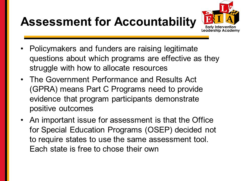 Assessment for Accountability Policymakers and funders are raising legitimate questions about which programs are effective as they struggle with how to allocate resources The Government Performance and Results Act (GPRA) means Part C Programs need to provide evidence that program participants demonstrate positive outcomes An important issue for assessment is that the Office for Special Education Programs (OSEP) decided not to require states to use the same assessment tool.