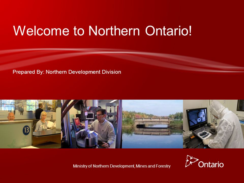 Ministry of Northern Development, Mines and Forestry Prepared By: Northern Development Division Welcome to Northern Ontario!