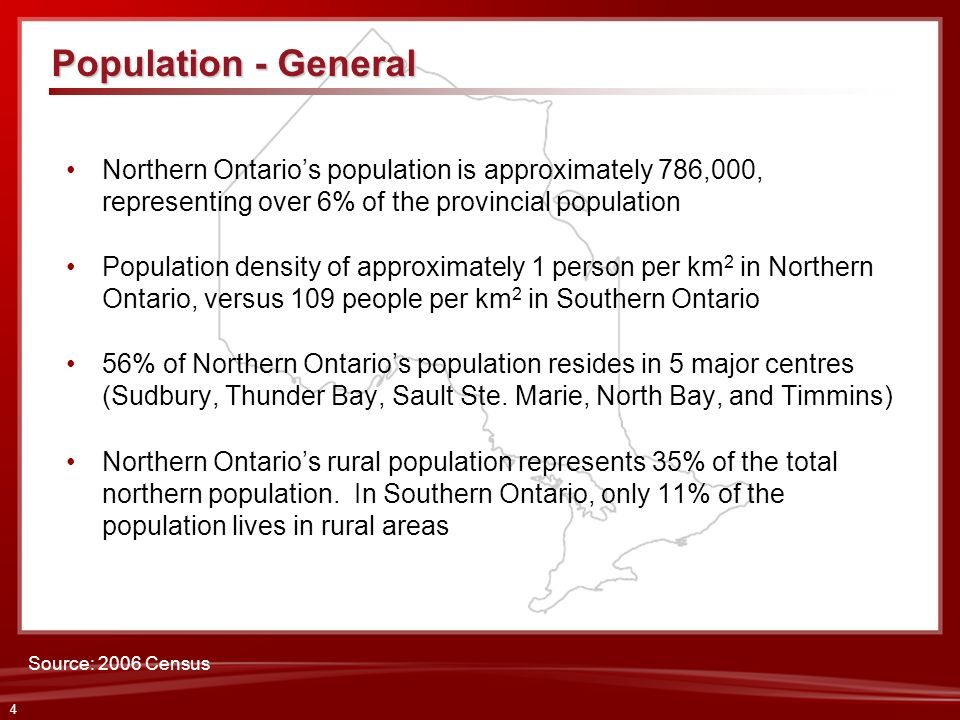 4 Northern Ontarios population is approximately 786,000, representing over 6% of the provincial population Population density of approximately 1 perso