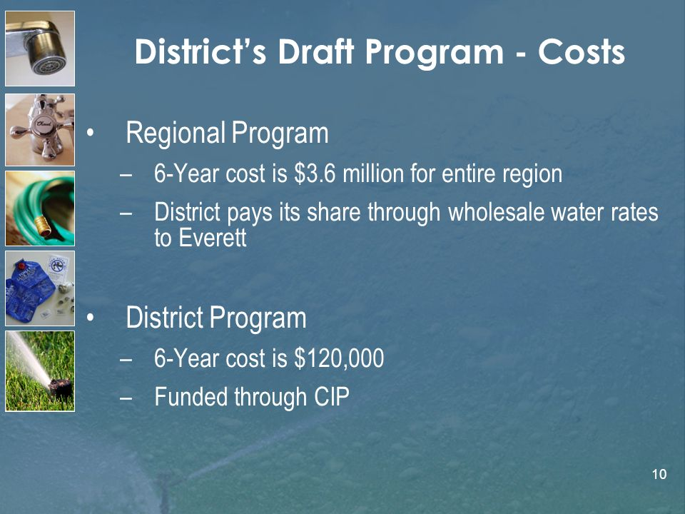 10 Districts Draft Program - Costs Regional Program –6-Year cost is $3.6 million for entire region –District pays its share through wholesale water rates to Everett District Program –6-Year cost is $120,000 –Funded through CIP