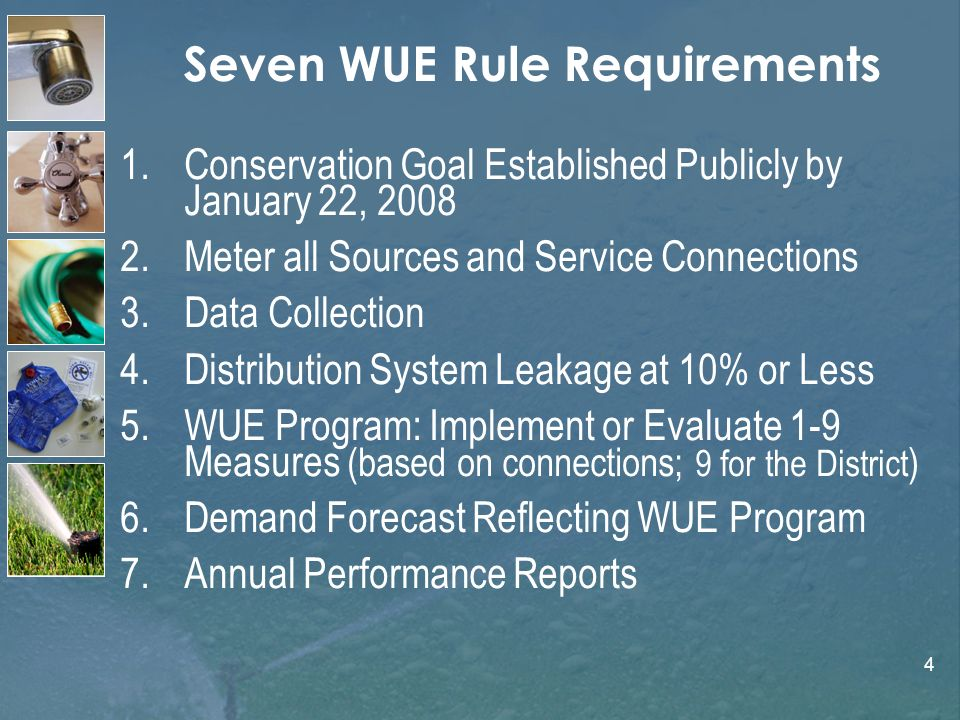 4 Seven WUE Rule Requirements 1.Conservation Goal Established Publicly by January 22, 2008 2.Meter all Sources and Service Connections 3.Data Collection 4.Distribution System Leakage at 10% or Less 5.WUE Program: Implement or Evaluate 1-9 Measures (based on connections; 9 for the District ) 6.Demand Forecast Reflecting WUE Program 7.Annual Performance Reports