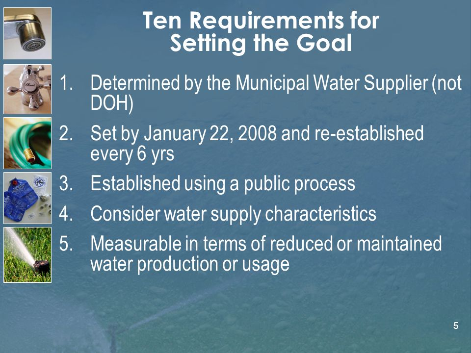 5 Ten Requirements for Setting the Goal 1.Determined by the Municipal Water Supplier (not DOH) 2.Set by January 22, 2008 and re-established every 6 yrs 3.Established using a public process 4.Consider water supply characteristics 5.Measurable in terms of reduced or maintained water production or usage