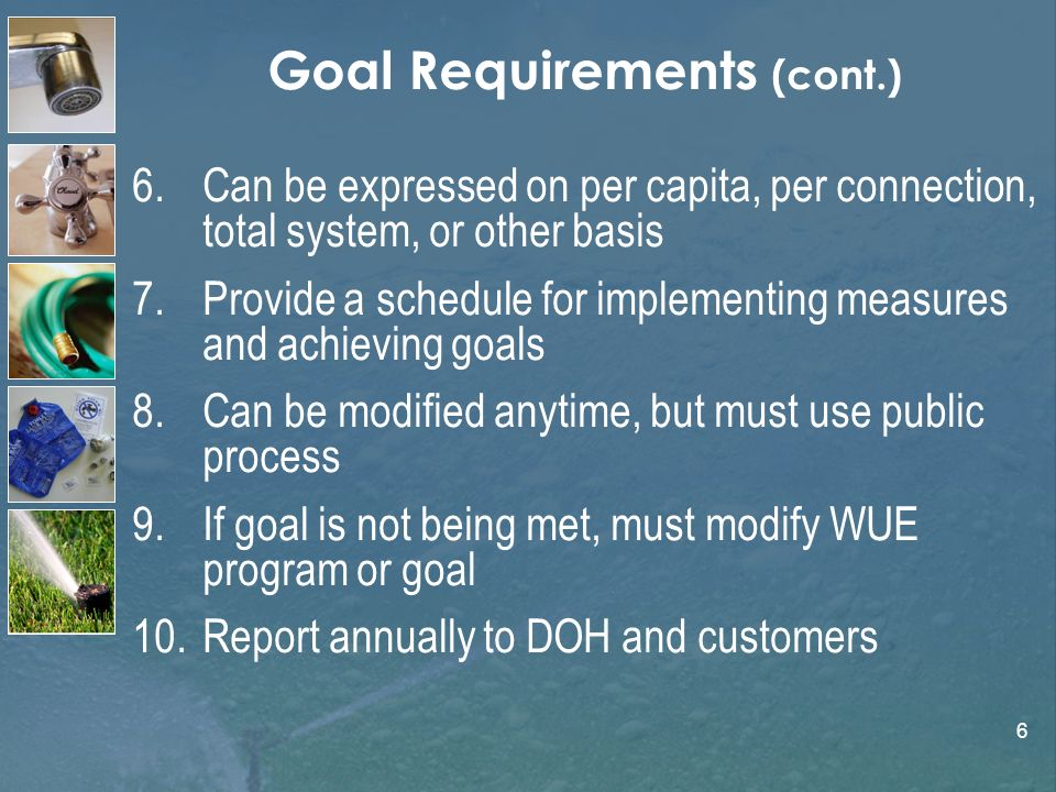 6 Goal Requirements (cont.) 6.Can be expressed on per capita, per connection, total system, or other basis 7.Provide a schedule for implementing measu