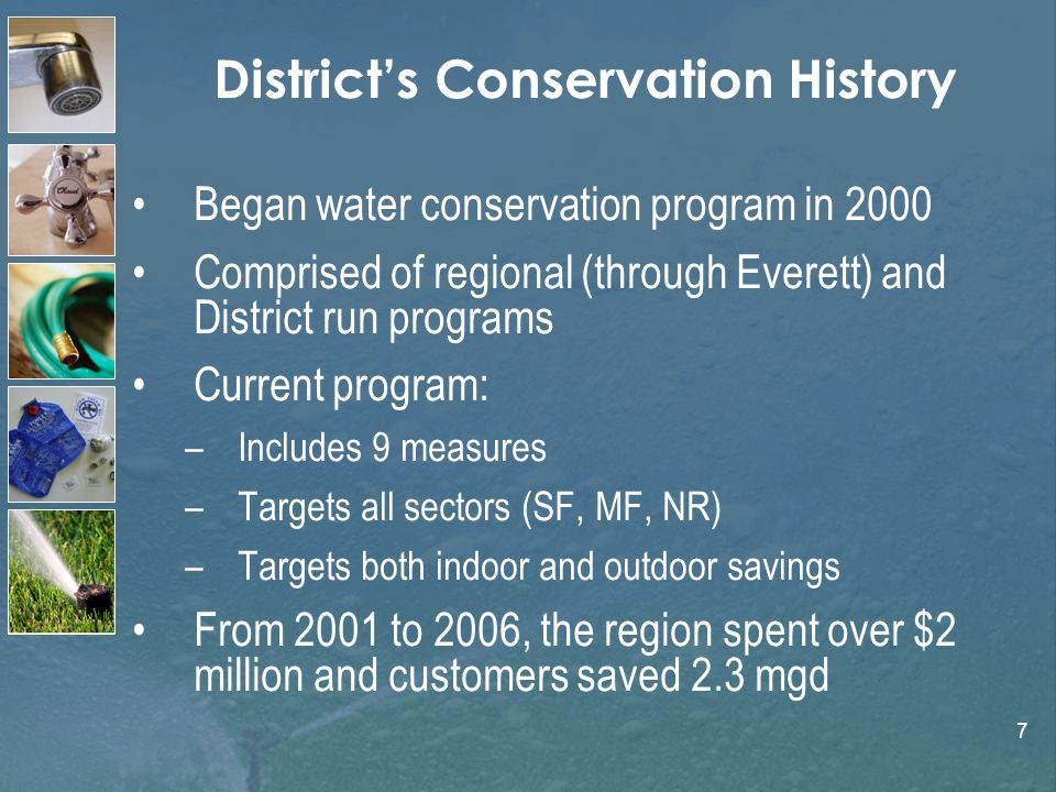 7 Districts Conservation History Began water conservation program in 2000 Comprised of regional (through Everett) and District run programs Current program: –Includes 9 measures –Targets all sectors (SF, MF, NR) –Targets both indoor and outdoor savings From 2001 to 2006, the region spent over $2 million and customers saved 2.3 mgd