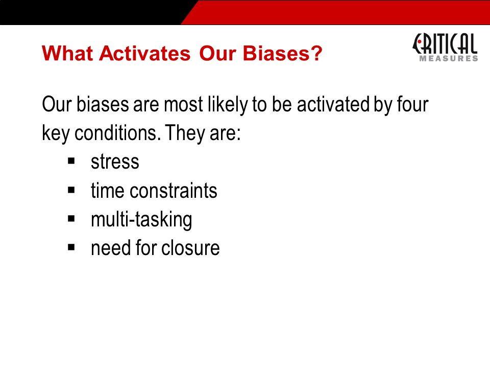 What Activates Our Biases? Our biases are most likely to be activated by four key conditions. They are: stress time constraints multi-tasking need for