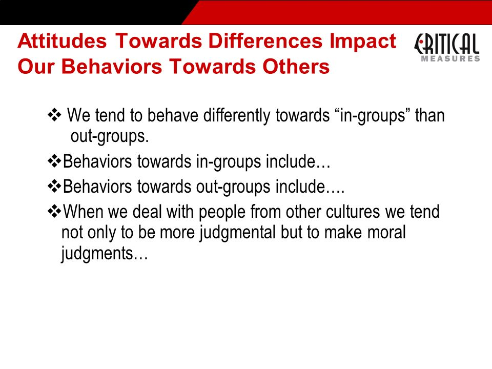 Attitudes Towards Differences Impact Our Behaviors Towards Others We tend to behave differently towards in-groups than out-groups. Behaviors towards i