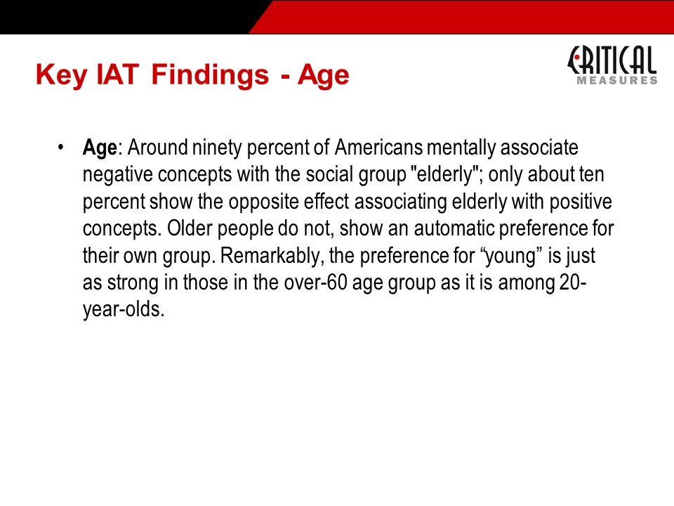Key IAT Findings - Age Age : Around ninety percent of Americans mentally associate negative concepts with the social group