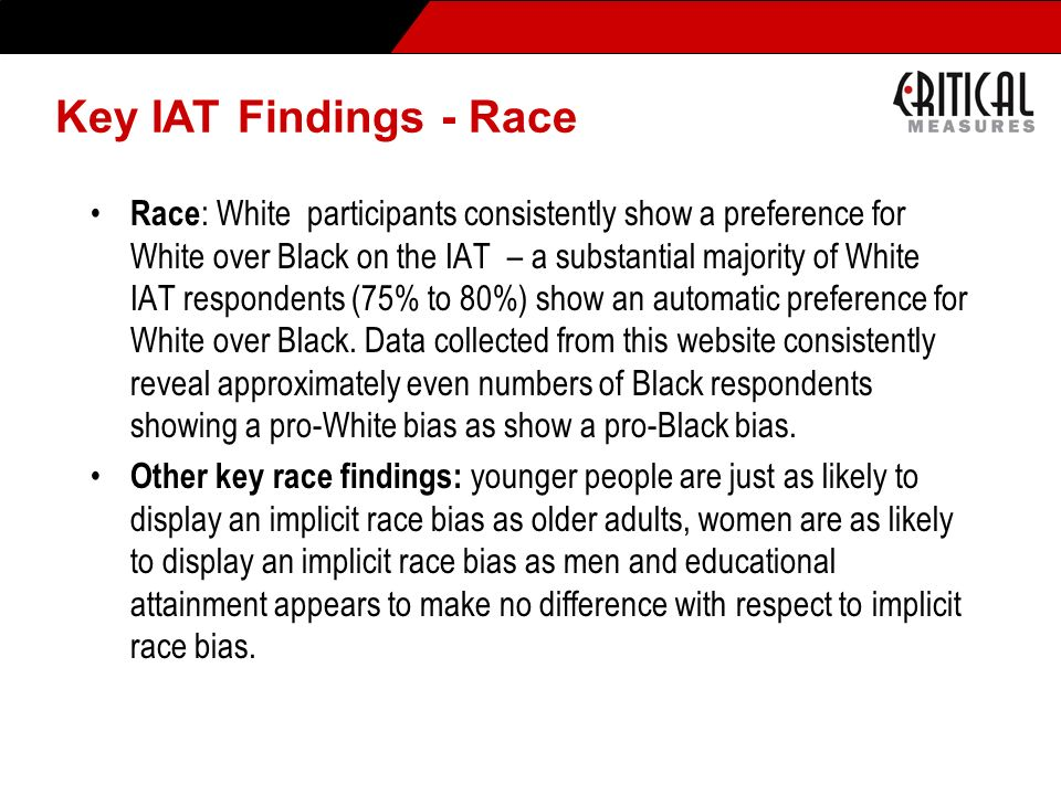 Key IAT Findings - Race Race : White participants consistently show a preference for White over Black on the IAT – a substantial majority of White IAT