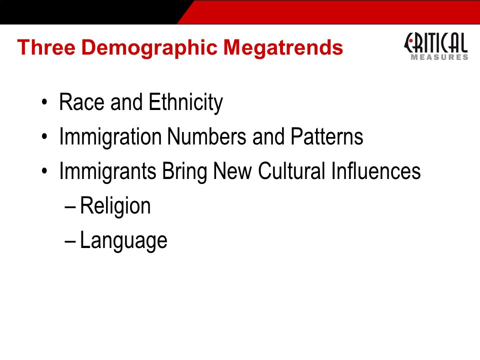 Three Demographic Megatrends Race and Ethnicity Immigration Numbers and Patterns Immigrants Bring New Cultural Influences –Religion –Language